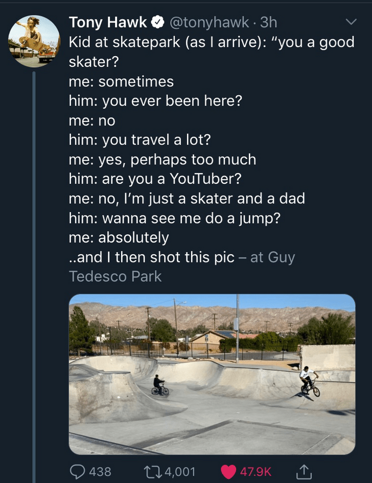 "Text - Tony Hawk @tonyhawk 3h Kid at skatepark (as I arrive): ""you a good skater? me: sometimes him: you ever been here? me:no him: you travel a lot? me: yes, perhaps too much him: are you a YouTuber? me: no, I'm just a skater and a dad him: wanna see me do a jump? me: absolutely ..and I then shot this pic - at Guy Tedesco Park 438 114,001 47.9K"