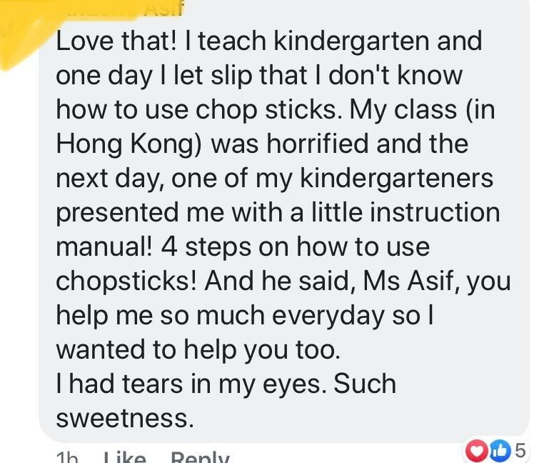 Text - Love that! I teach kindergarten and one day I let slip that I don't know how to use chop sticks. My class (in Hong Kong) was horrified and the next day, one of my kindergarteners presented me with a little instruction manual! 4 steps on how to use chopsticks! And he said, Ms Asif, you help me so much everyday so l wanted to help you too. I had tears in my eyes. Such sweetness 1h Like Renly LO