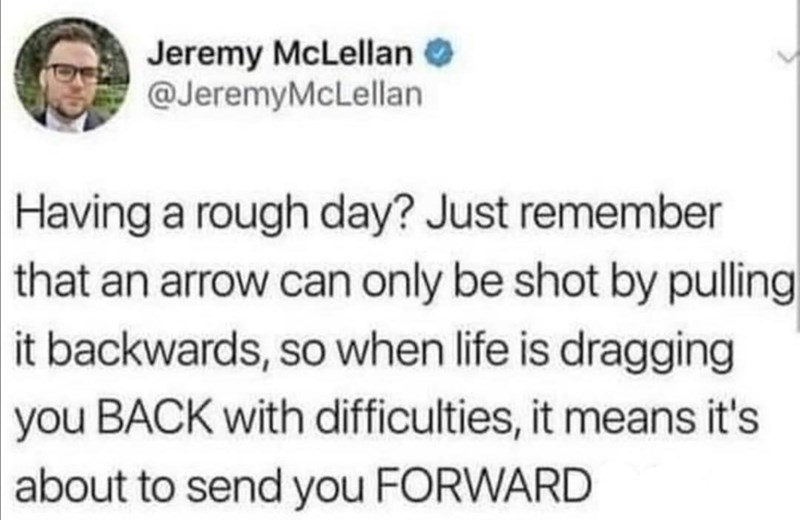 Text - Jeremy McLellan @JeremyMcLellan Having a rough day? Just remember that an arrow can only be shot by pulling it backwards, so when life is dragging you BACK with difficulties, it means it's about to send you FORWARD