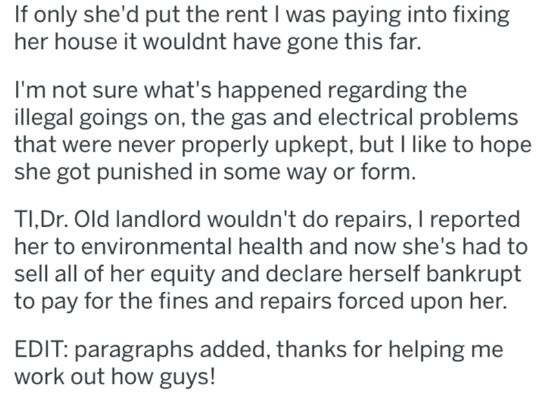 Text - If only she'd put the rent I was paying into fixing her house it wouldnt have gone this far. I'm not sure what's happened regarding the illegal goings on, the gas and electrical problems that were never properly upkept, but I like to hope she got punished in some way or form. TI,Dr. Old landlord wouldn't do repairs, I reported her to environmental health and now she's had to sell all of her equity and declare herself bankrupt to pay for the fines and repairs forced upon her. EDIT: paragra