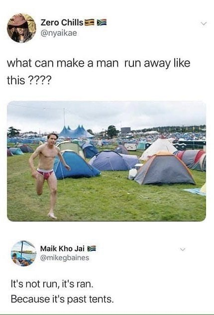 Tent - Zero Chills @nyaikae what can make a man run away like this ???? Maik Kho Jai @mikegbaines It's not run, it's ran. Because it's past tents.