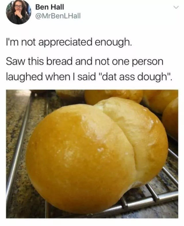 """Food - Ben Hall @MrBenLHall I'm not appreciated enough. Saw this bread and not one person laughed when I said """"dat ass dough"""""""