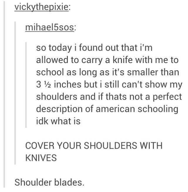 Text - vickythepixie: mihael5sos: today i found out that i'm allowed to carry a knife with me to school as long as it's smaller than 3 2 inches but i still can't show my shoulders and if thats not a perfect description of american schooling idk what is COVER YOUR SHOULDERS WITH KNIVES Shoulder blades.