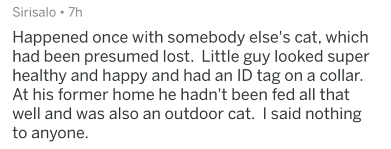 Text - Sirisalo 7h Happened once with somebody else's cat, which had been presumed lost. Little guy looked super healthy and happy and had an ID tag on a collar. At his former home he hadn't been fed all that well and was also an outdoor cat. I said nothing to anyone.