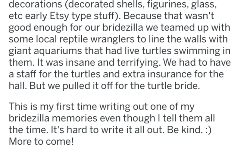 Text - decorations (decorated shells, figurines, glass, etc early Etsy type stuff). Because that wasn't good enough for our bridezilla we teamed up with some local reptile wranglers to line the walls with giant aquariums that had live turtles swimming in them. It was insane and terrifying. We had to have a staff for the turtles and extra insurance for the hall. But we pulled it off for the turtle bride. This is my first time writing out one of my bridezilla memories even though I tell them all t