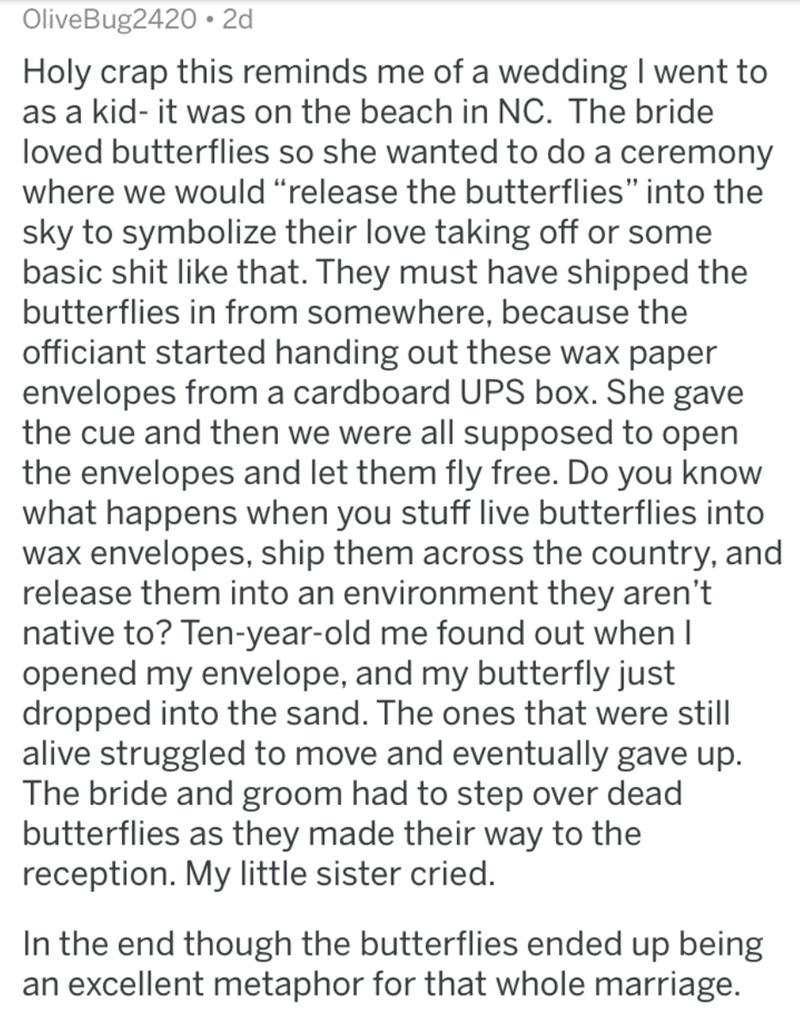 "Text - OliveBug2420 2d Holy crap this reminds me of a wedding I went to as a kid- it was on the beach in NC. The bride loved butterflies so she wanted to do a ceremony where we would ""release the butterflies"" into the sky to symbolize their love taking off or some basic shit like that. They must have shipped the butterflies in from somewhere, because the officiant started handing out these wax paper envelopes from a cardboard UPS box. She gave the cue and then we were all supposed to open the en"