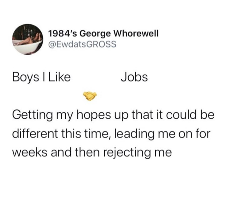 Text - 1984's George Whorewell @EWDATSGROSS Boys I Like Jobs Getting my hopes up that it could be different this time, leading me on for weeks and then rejecting me