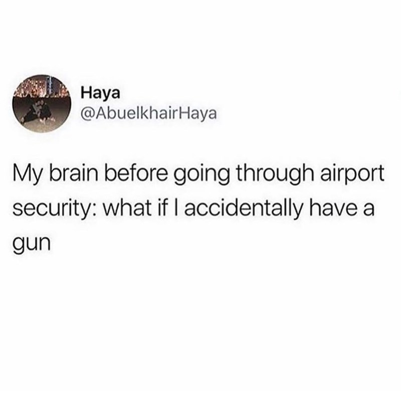 Text - Haya @AbuelkhairHaya My brain before going through airport security: what if I accidentally have a gun