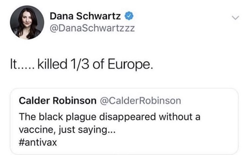 Text - Dana Schwartz @DanaSchwartzzz It.... killed 1/3 of Europe. Calder Robinson @CalderRobinson The black plague disappeared without a vaccine, just saying... #antivax >