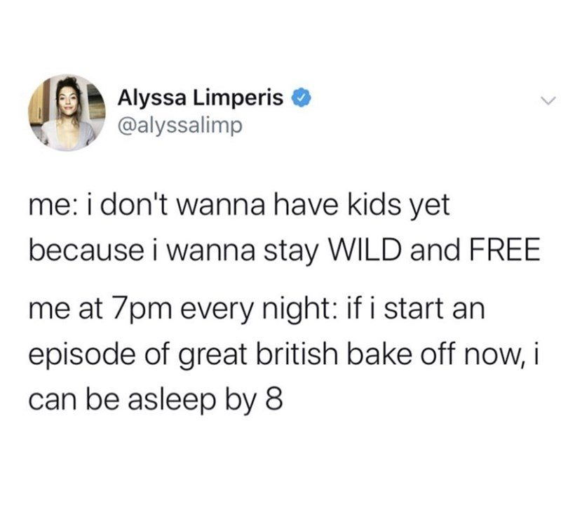Text - Alyssa Limperis @alyssalimp me: i don't wanna have kids yet because i wanna stay WILD and FREE me at 7pm every night: if i start an episode of great british bake off now, i can be asleep by 8