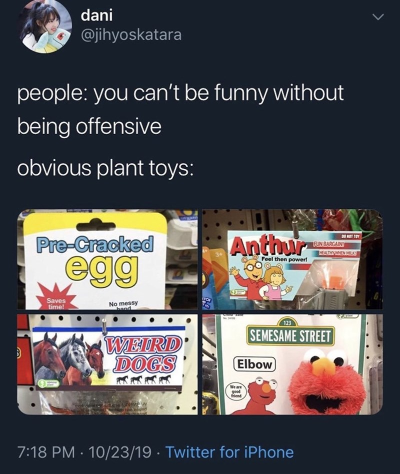 Advertising - dani @jihyoskatara people: you can't be funny without being offensive obvious plant toys: Anthur DO NOT TOY Pre-Cracked FUN BARGAIN HEALTHYWHEN MILK egg Feel then power! Saves time! No messy hand N 241 123 SEMESAME STREET WEIRD DOGS Elbow We are good friend 7:18 PM 10/23/19 Twitter for iPhone