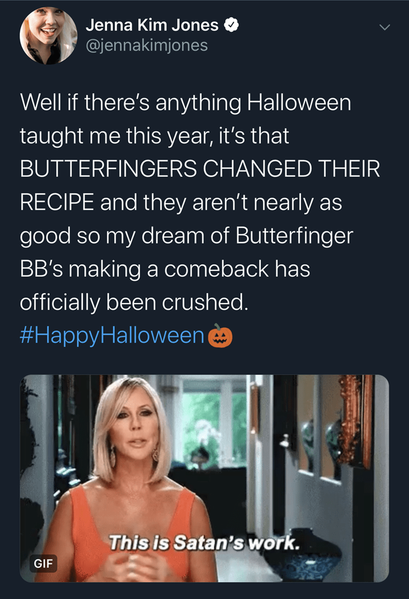 Text - Jenna Kim Jones @jennakimjones Well if there's anything Halloween taught me this year, it's that BUTTERFINGERS CHANGED THEIR RECIPE and they aren't nearly as good so my dream of Butterfinger BB's making a comeback has officially been crushed. #HappyHalloween This is Satan's work. GIF