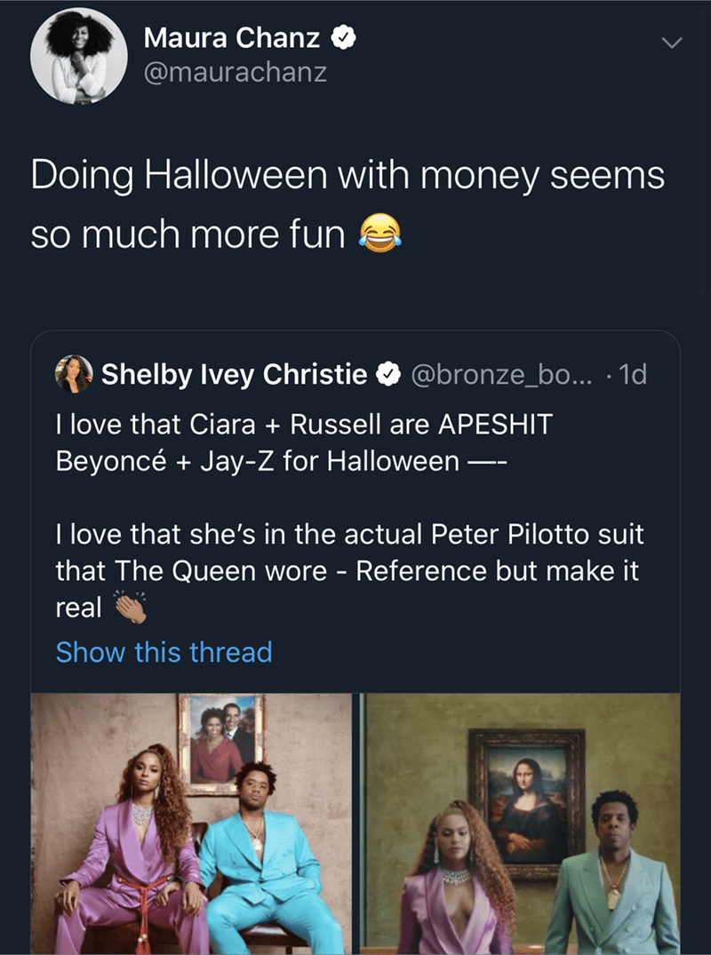 Text - Maura Chanz @maurachanz Doing Halloween with money seems so much more fun Shelby Ivey Christie @bronze_bo... 1d I love that Ciara + Russell are APESHIT Beyoncé Jay-Z for Halloween- T love that she's in the actual Peter Pilotto suit that The Queen wore - Reference but make it real Show this thread