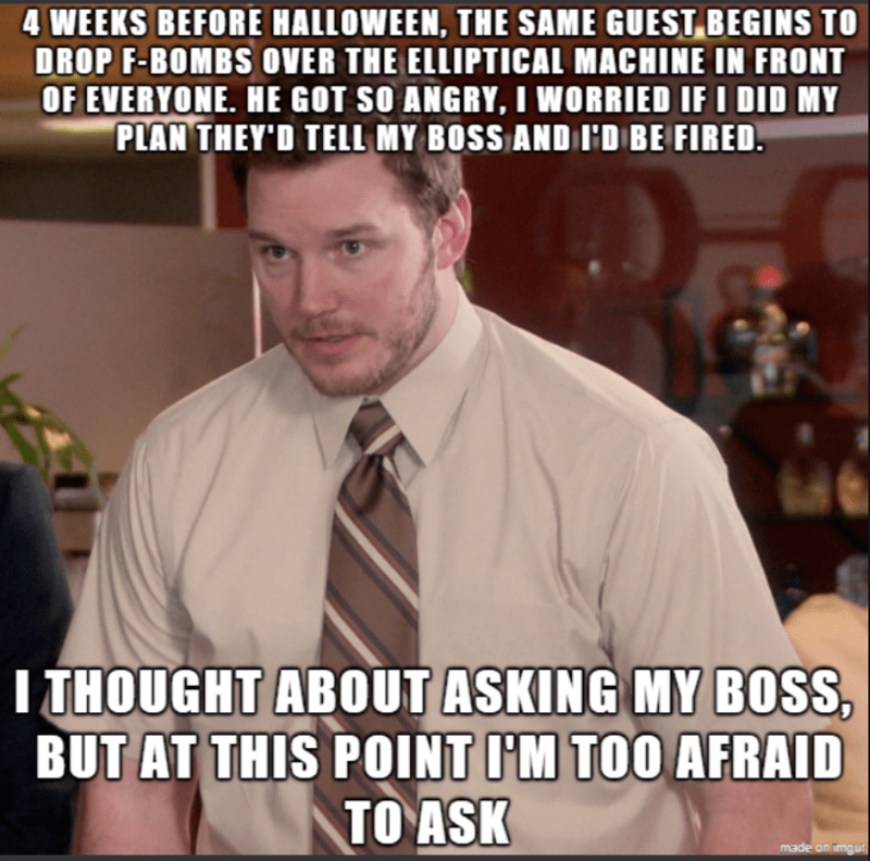 Internet meme - 4 WEEKS BEFORE HALLOWEEN, THE SAME GUEST BEGINS TO DROP F-BOMBS OVER THE ELLIPTICAL MACHINE IN FRONT OF EVERYONE. HE GOT SO ANGRY, I WORRIED IF I DID MY PLAN THEY'D TELL MY BOSS AND ID BE FIRED. TTHOUGHT ABOUT ASKING MY BOSS BUT AT THIS POINT IM TOO AFRAID TO ASK made on imgur