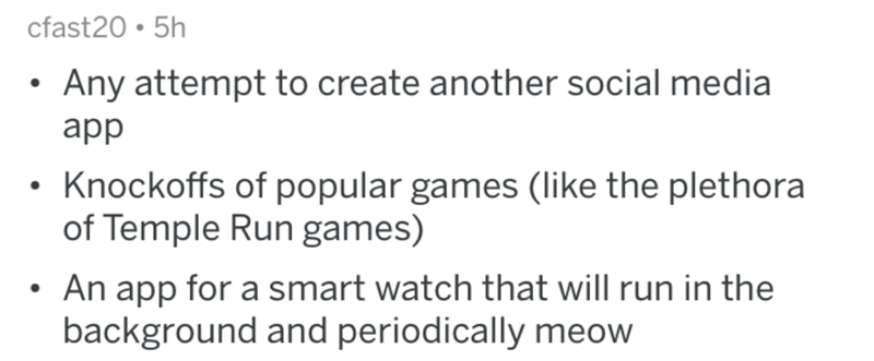 Text - cfast20 5h Any attempt to create another social media app Knockoffs of popular games (like the plethora of Temple Run games) An app for a smart watch that will run in the background and periodically meow
