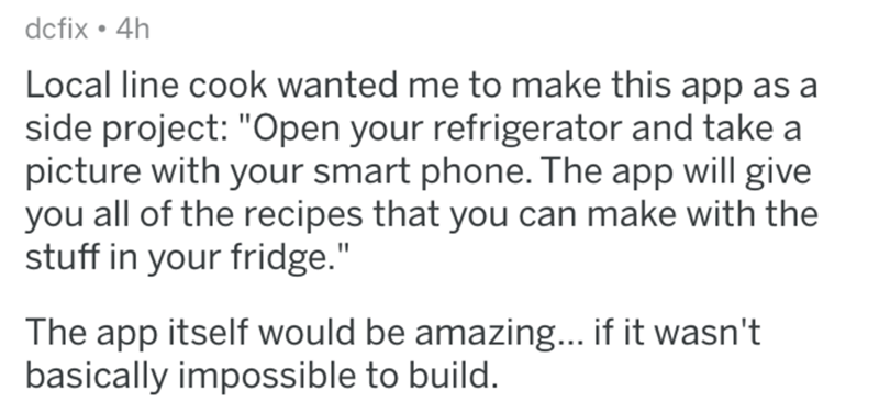"""Text - dcfix 4h Local line cook wanted me to make this app as a side project: """"Open your refrigerator and take a picture with your smart phone. The app will give you all of the recipes that you can make with the stuff in your fridge."""" The app itself would be amazing... if it wasn't basically impossible to build."""