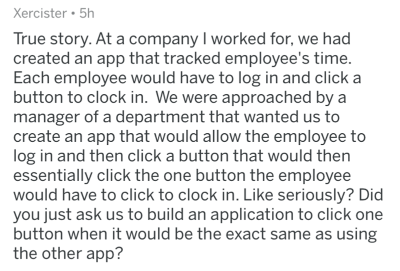 Text - Xercister 5h True story. At a company I worked for, we had created an app that tracked employee's time. Each employee would have to log in and click a button to clock in. We were approached by a manager of a department that wanted us to create an app that would allow the employee to log in and then click a button that would then essentially click the one button the employee would have to click to clock in. Like seriously? Did you just ask us to build an application to click one button whe