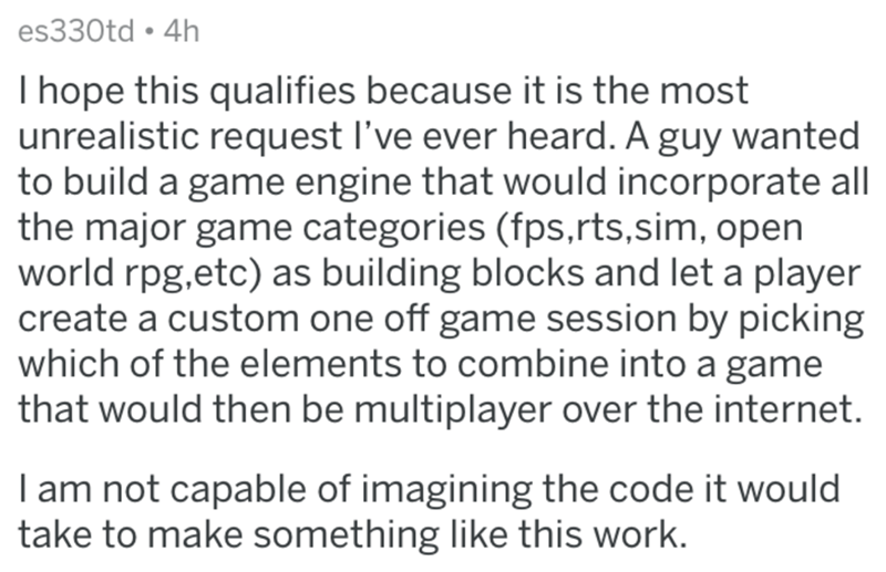 Text - es330td 4h I hope this qualifies because it is the most unrealistic request I've ever heard. A guy wanted to build a game engine that would incorporate all the major game categories (fps,rts.sim, open world rpg,etc) as building blocks and let a player create a custom one off game session by picking which of the elements to combine into a game that would then be multiplayer over the internet. I am not capable of imagining the code it would take to make something like this work.