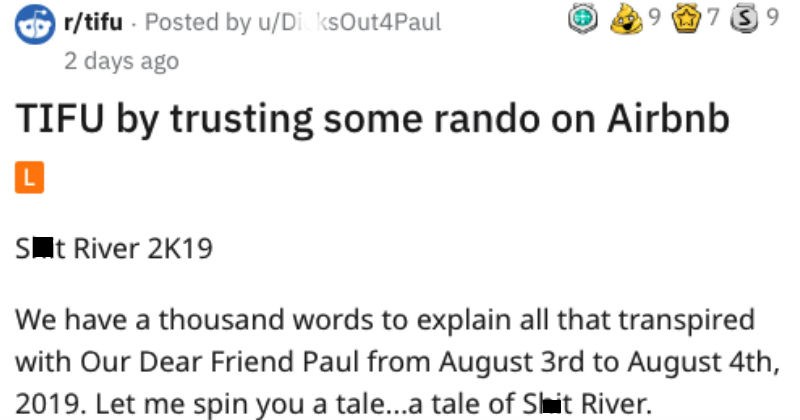 Guy rents an airbnb and the plumbing backs up horribly, forcing everyone to leave | r/tifu Posted by DicksOut4Paul TIFU by trusting some rando on Airbnb L Shit River 2K19 have thousand words explain all transpired with Our Dear Friend Paul August 3rd August 4th, 2019. Let spin tale tale Shit River.
