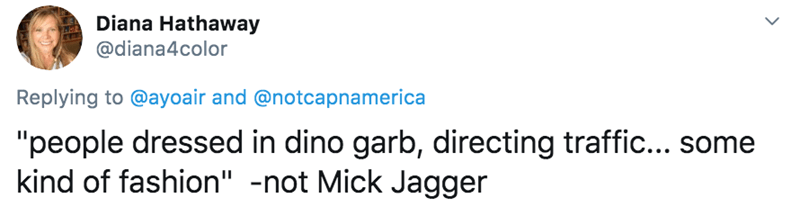 "Text - Diana Hathaway @diana4color Replying to @ayoair and @notcapnamerica ""people dressed in dino garb, directing traffic... some kind of fashion"" -not Mick Jagger"