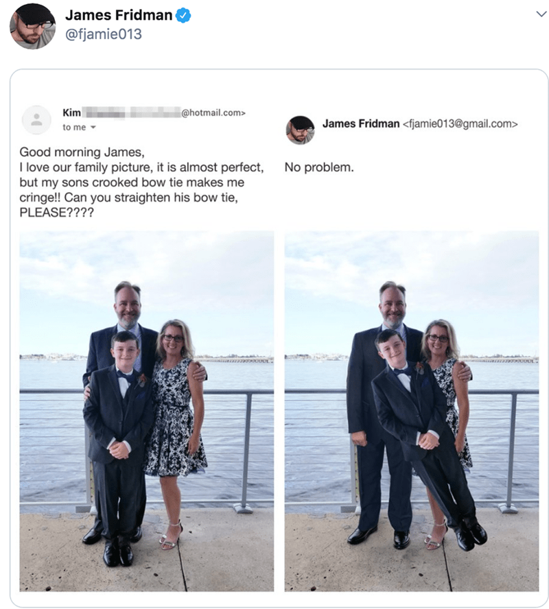 Photograph - James Fridman @fjamie013 Kim @hotmail.com> James Fridman <fjamie013@gmail.com> to me Good morning James, I love our family picture, it is almost perfect, but my sons crooked bow tie makes me cringe!! Can you straighten his bow tie, PLEASE???? No problem.
