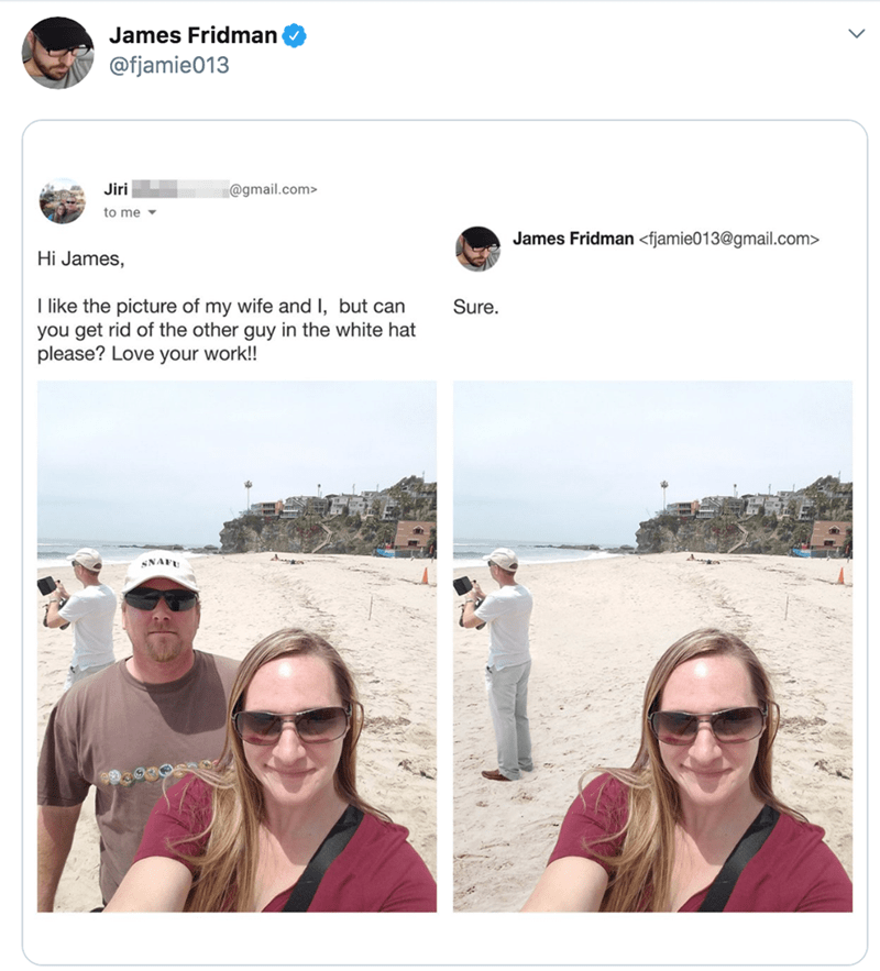 Photograph - James Fridman @fjamie013 @gmail.com Jiri to me James Fridman <fjamie013@gmail.com> Hi James, I like the picture of my wife and I, but can you get rid of the other guy in the white hat please? Love your work!! Sure. SNAFU