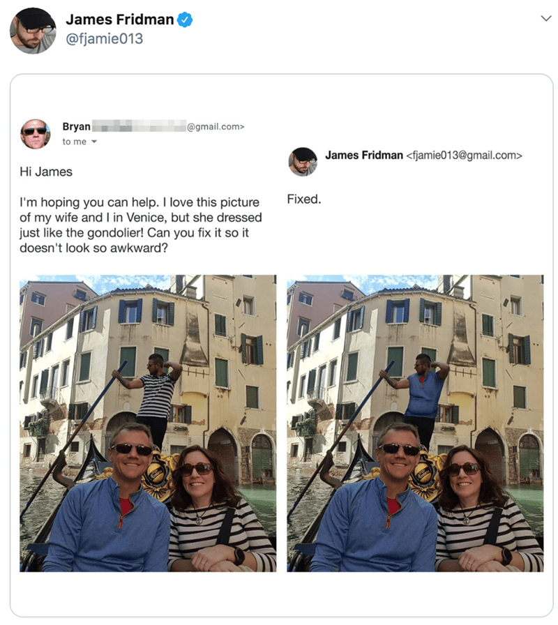 Text - James Fridman @fjamie013 Bryan @gmail.com> to me James Fridman <fjamie013@gmail.com> Hi James Fixed. I'm hoping you can help. I love this picture of my wife and I in Venice, but she dressed just like the gondolier! Can you fix it so it doesn't look so awkward?