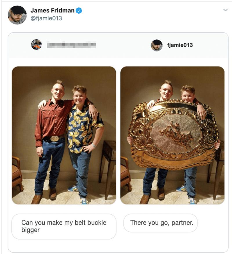 James Fridman @fjamie013 fjamie013 Can you make my belt buckle bigger There you go, partner.