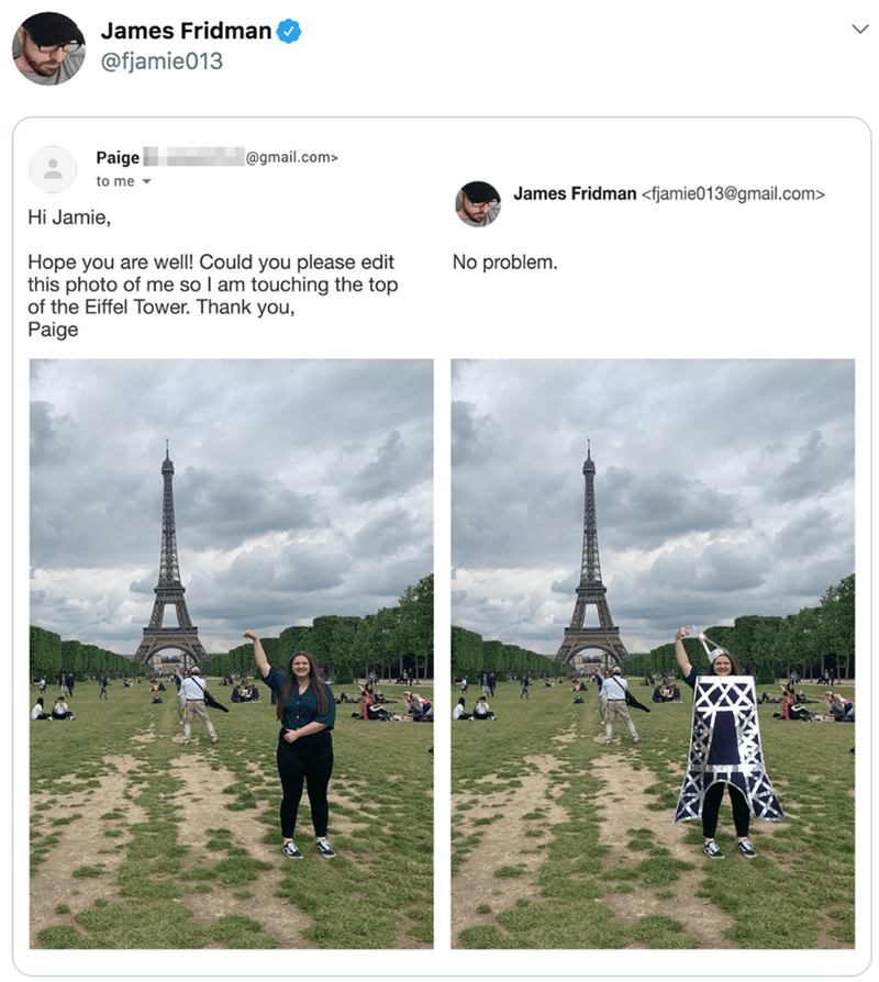 Pole - James Fridman @fjamie013 Paige @gmail.com> to me James Fridman <fjamie013@gmail.com> Hi Jamie, Hope you are well! Could you please edit this photo of me so I am touching the top of the Eiffel Tower. Thank you Paige No problem.