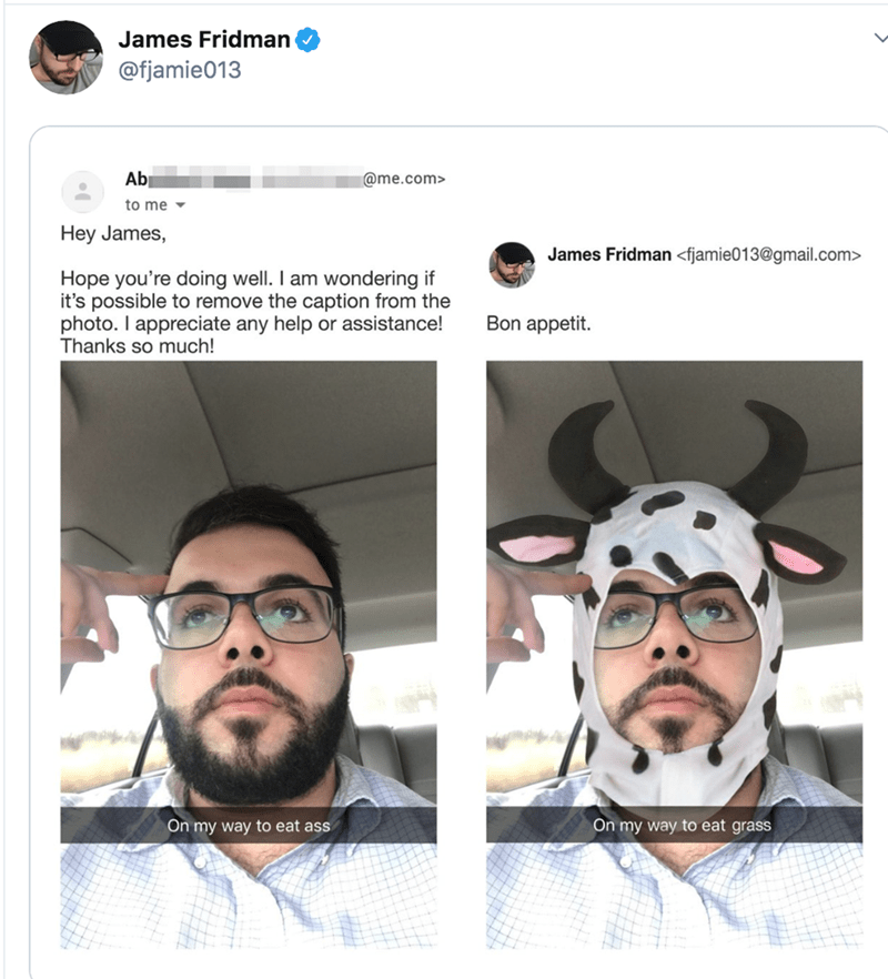 Hair - James Fridman @fjamie013 Ab @me.com> to me Hey James, James Fridman <fjamie013@gmail.com> Hope you're doing well. I am wondering if it's possible to remove the caption from the photo. I appreciate any help or assistance! Thanks so much! Bon appetit. On my way to eat grass On my way to eat ass