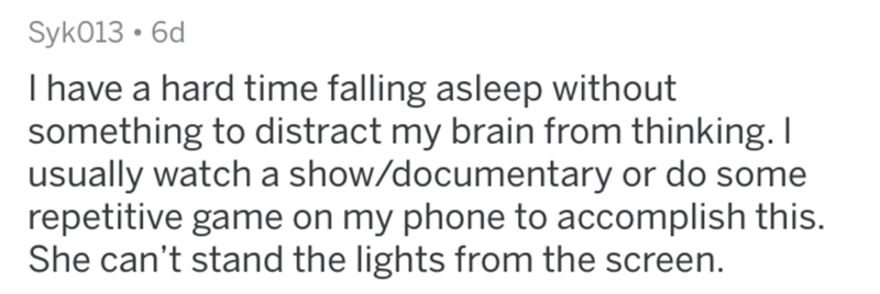 Text - Syk013 6d Ihave a hard time falling asleep without something to distract my brain from thinking. I usually watch a show/documentary or do some repetitive game on my phone to accomplish this. She can't stand the lights from the screen.