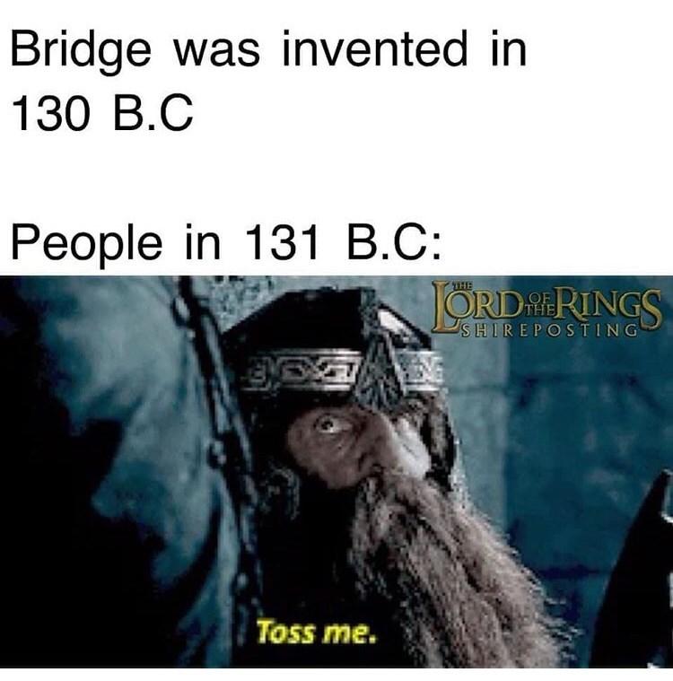 Text - Bridge was invented in 130 B.C People in 131 B.C THE JORDRINGS SHIREPOSTING Toss me.