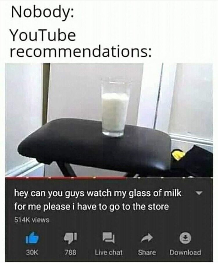 Furniture - Nobody: YouTube recommendations: hey can you guys watch my glass of milk for me please i have to go to the store 514K views 788 Live chat Share 30K Download