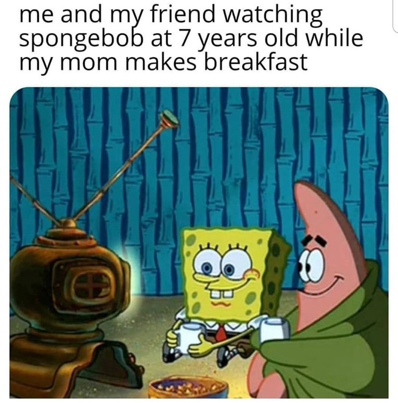 Cartoon - me and my friend watching spongebob at 7 years old while my mom makes breakfast