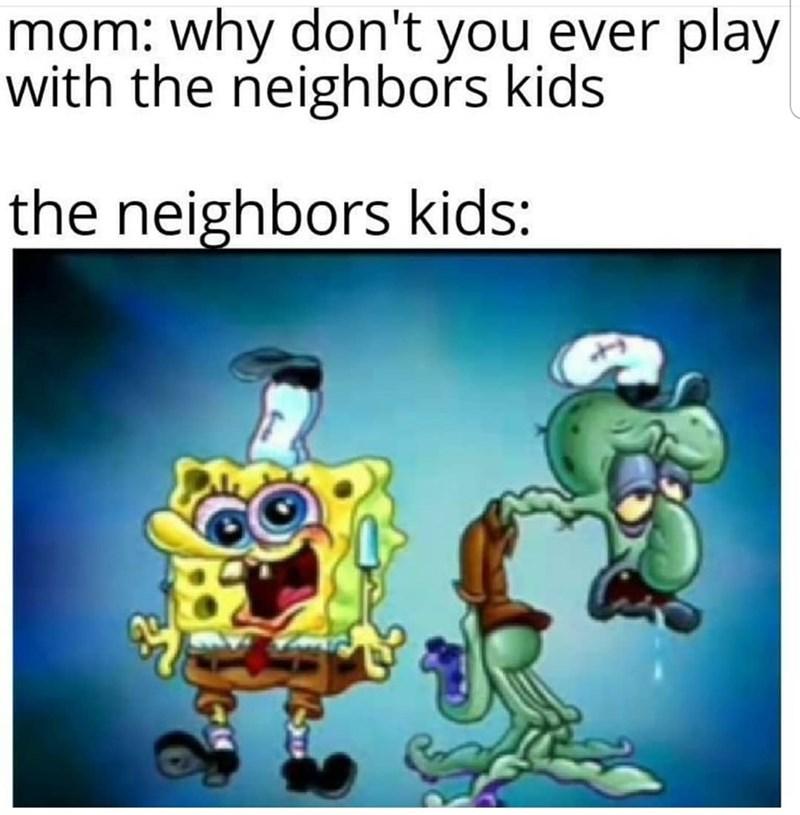 Cartoon - mom: why don't you ever play with the neighbors kids the neighbors kids: