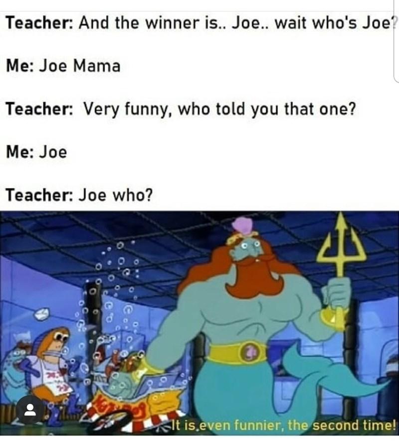 Cartoon - Teacher: And the winner is.. Joe.. wait who's Joe? Me: Joe Mama Teacher: Very funny, who told you that one? Me: Joe Teacher: Joe who? lt is.even funnier, the second time!
