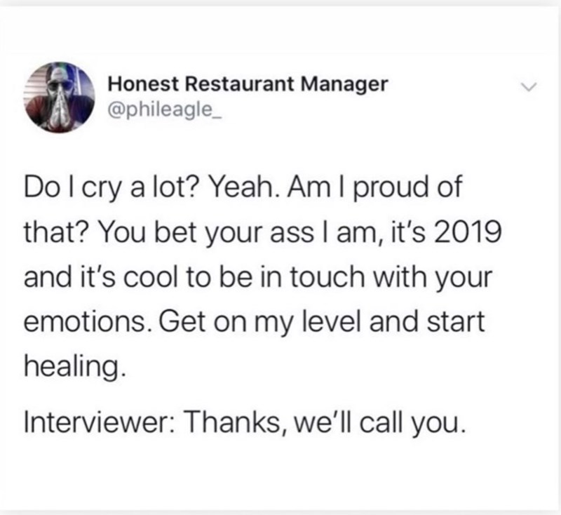Text - Honest Restaurant Manager @phileagle Do I cry a lot? Yeah. Am I proud of that? You bet your ass I am, it's 2019 and it's cool to be in touch with your emotions. Get on my level and start healing. Interviewer: Thanks, we'll call you.