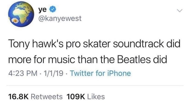 Text - уе @kanyewest Tony hawk's pro skater soundtrack did more for music than the Beatles did 4:23 PM 1/1/19 Twitter for iPhone 16.8K Retweets 109K Likes >