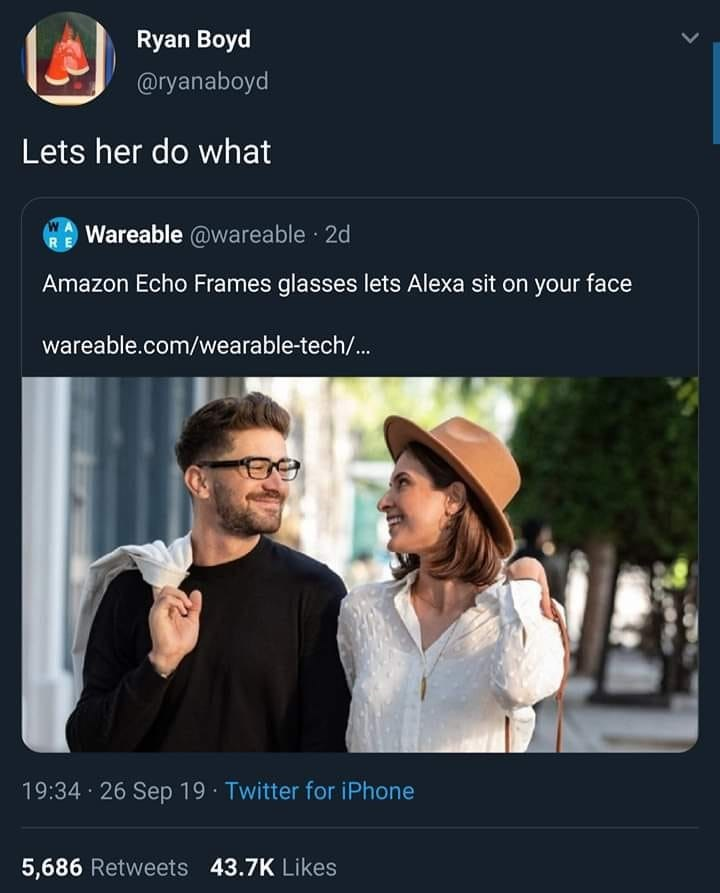 Text - Ryan Boyd @ryanaboyd Lets her do what Wareable @wareable 2d Amazon Echo Frames glasses lets Alexa sit on your face wareable.com/wearable-tech/... 19:34 26 Sep 19 Twitter for iPhone 5,686 Retweets 43.7K Likes