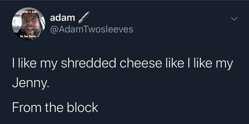 Text - ididn't ask adam @AdamTwosleeves to be born I like my shredded cheese like I like my Jenny. From the block