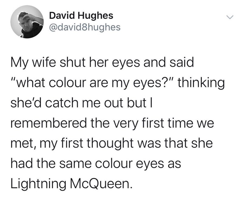 "Text - David Hughes @david8hughes My wife shut her eyes and said ""what colour are my eyes?"" thinking she'd catch me out but I remembered the very first time we met, my first thought was that she had the same colour eyes as Lightning McQueen."