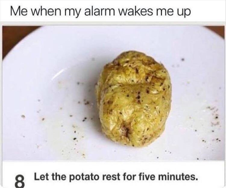 Dish - Me when my alarm wakes me up Let the potato rest for five minutes. 8