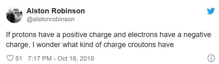 Text - Alston Robinson @alstonrobinson If protons have a positive charge and electrons have a negative charge, I wonder what kind of charge croutons have 51 7:17 PM- Oct 16, 2019