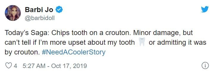 Text - Barbi Jo @barbidoll Today's Saga: Chips tooth on a crouton. Minor damage, but can't tell if I'm more upset about my tooth by crouton. #NeedACoolerStory or admitting it was 4 5:27 AM-Oct 17, 2019