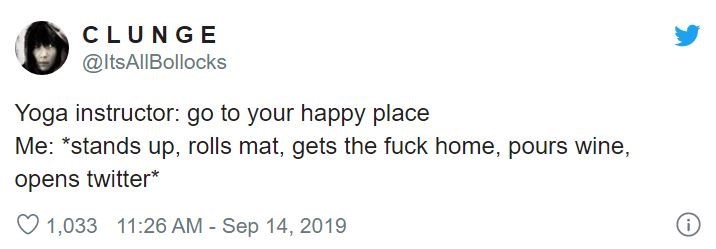 """Text - CLUNGE @ItsAllBollocks Yoga instructor: go to your happy place Me: """"stands up, rolls mat, gets the fuck home, pours wine, opens twitter* 1,033 11:26 AM - Sep 14, 2019"""