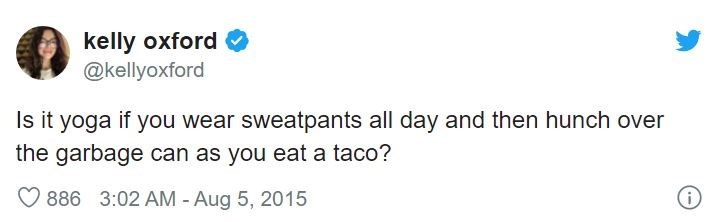 Text - kelly oxford @kellyoxford Is it yoga if you wear sweatpants all day and then hunch over the garbage can as you eat a taco? 886 3:02 AM - Aug 5, 2015