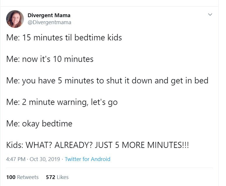 Text - Divergent Mama @Divergentmama Me: 15 minutes til bedtime kids Me: now it's 10 minutes Me: you have 5 minutes to shut it down and get in bed Me: 2 minute warning, let's go Me: okay bedtime Kids: WHAT? ALREADY? JUST 5 MORE MINUTES!!! 4:47 PM Oct 30, 2019 Twitter for Android 572 Likes 100 Retweets