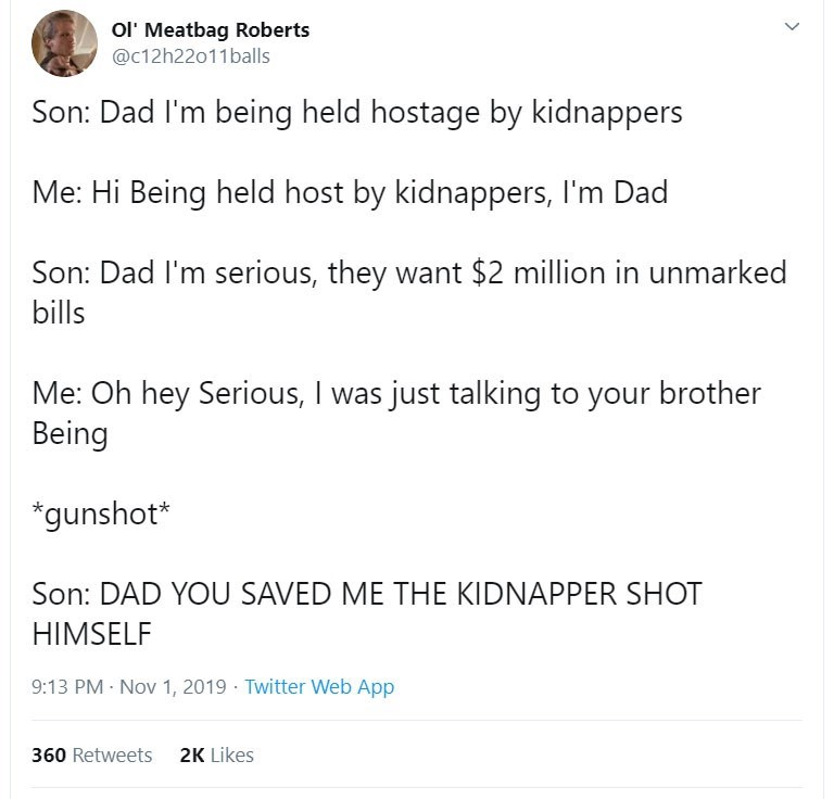 Text - Ol' Meatbag Roberts @c12h22011balls Son: Dad I'm being held hostage by kidnappers Me: Hi Being held host by kidnappers, I'm Dad Son: Dad I'm serious, they want $2 million in unmarked bills Me: Oh hey Serious, I was just talking to your brother Being *gunshot* Son: DAD YOU SAVED ME THE KIDNAPPER SHOT HIMSELF 9:13 PM Nov 1, 2019 Twitter Web App 2K Likes 360 Retweets >