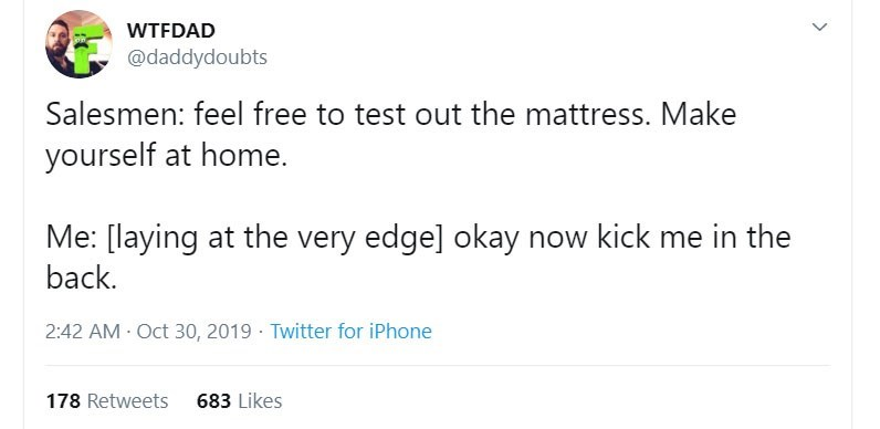 Text - WTFDAD @daddydoubts Salesmen: feel free to test out the mattress. Make yourself at home. Me: [laying at the very edge] okay now kick me in the back 2:42 AM Oct 30, 2019 Twitter for iPhone 683 Likes 178 Retweets >