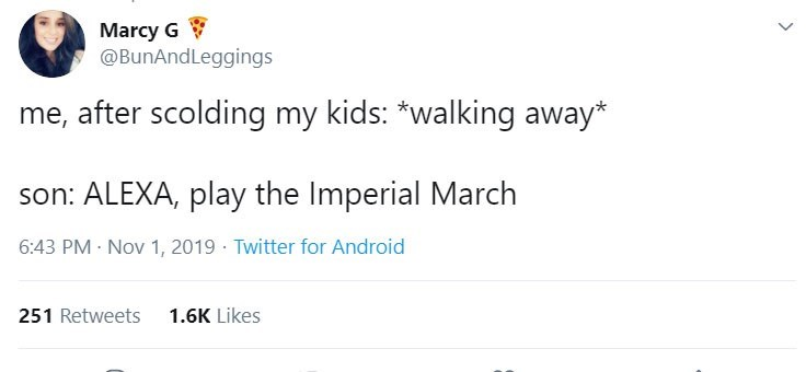 Text - Marcy G @BunAndLeggings me, after scolding my kids: *walking away* son: ALEXA, play the Imperial March 6:43 PM Nov 1, 2019 Twitter for Android 251 Retweets 1.6K Likes
